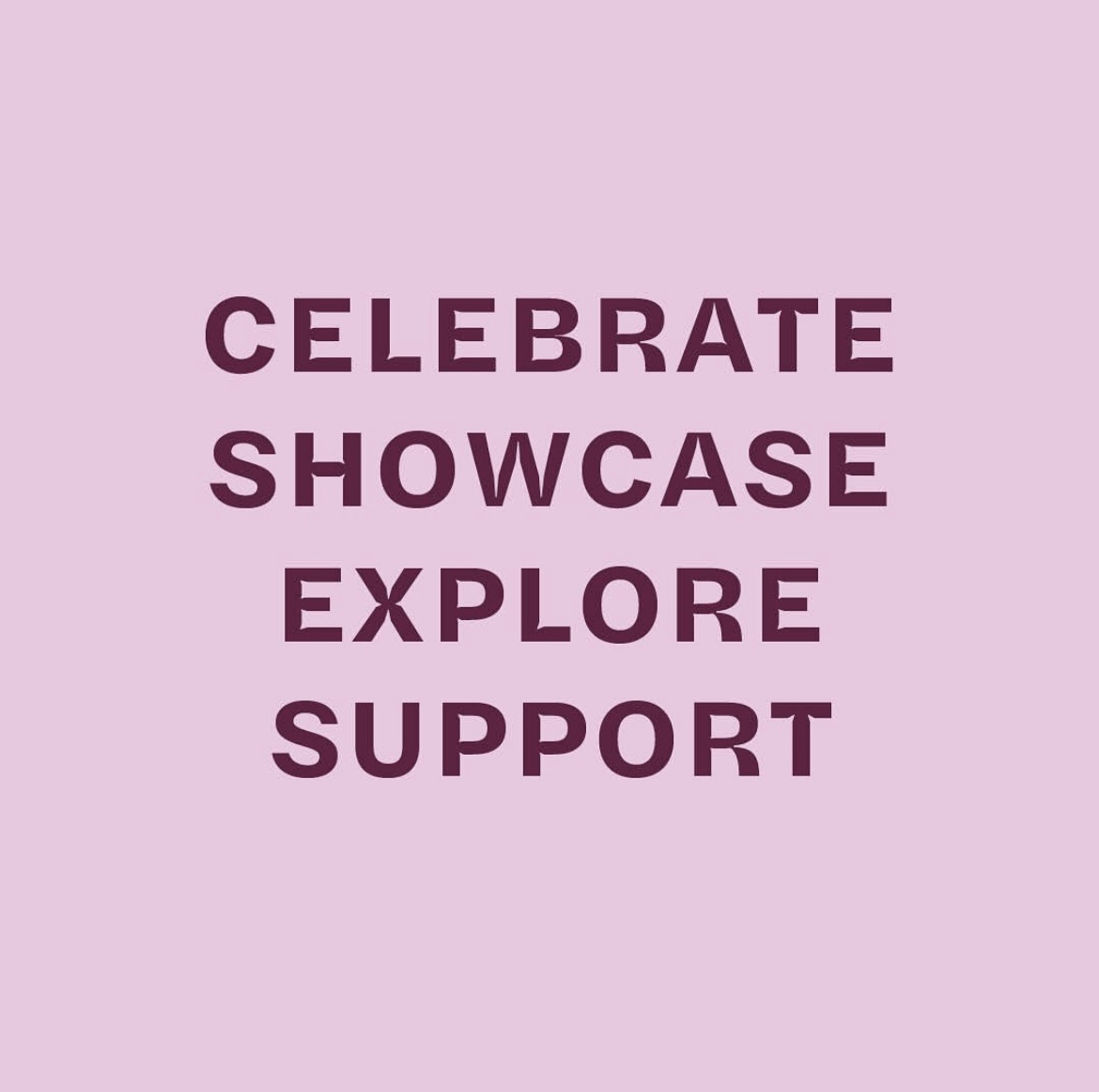 Celebrate, Showcase, Explore, Support